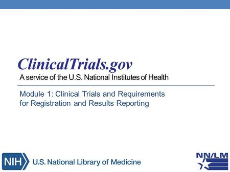 A service of the U.S. National Institutes of Health Module 1: Clinical Trials and Requirements for Registration and Results Reporting.