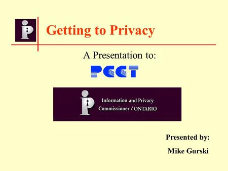 Getting to Privacy A Presentation to: Presented by: Mike Gurski.