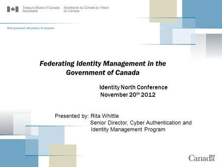 Federating Identity Management in the Government of Canada Identity North Conference November 20 th 2012 Presented by: Rita Whittle Senior Director, Cyber.