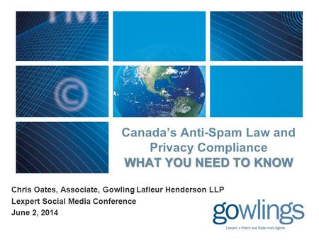 WHAT YOU NEED TO KNOW Canada's Anti-Spam Law and Privacy Compliance WHAT YOU NEED TO KNOW Chris Oates, Associate, Gowling Lafleur Henderson LLP Lexpert.