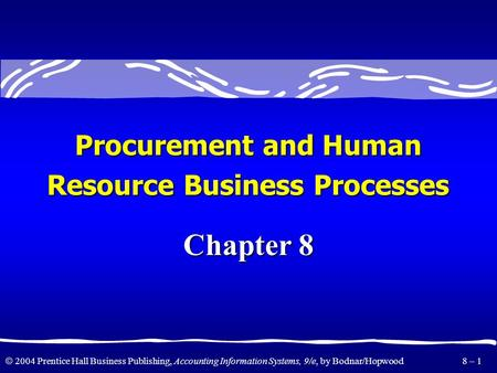  2004 Prentice Hall Business Publishing, Accounting Information Systems, 9/e, by Bodnar/Hopwood 8 – 1 Chapter 8 Procurement and Human Resource Business.