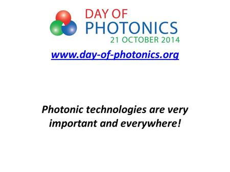 Www.day-of-photonics.org www.day-of-photonics.org Photonic technologies are very important and everywhere!