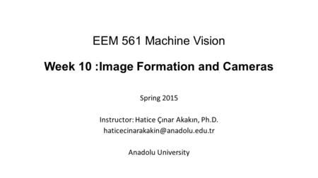 EEM 561 Machine Vision Week 10 :Image Formation and Cameras