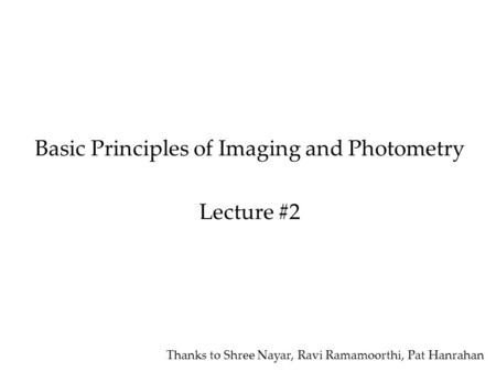 Basic Principles of Imaging and Photometry Lecture #2 Thanks to Shree Nayar, Ravi Ramamoorthi, Pat Hanrahan.