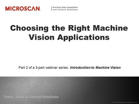 Track, Trace & Control Solutions © 2010 Microscan Systems, Inc. Choosing the Right Machine Vision Applications Part 2 of a 3-part webinar series: Introduction.