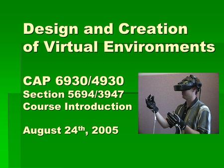 Design and Creation of Virtual Environments CAP 6930/4930 Section 5694/3947 Course Introduction August 24 th, 2005.