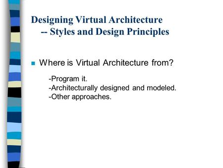 Designing Virtual Architecture -- Styles and Design Principles n Where is Virtual Architecture from? -Program it. -Architecturally designed and modeled.