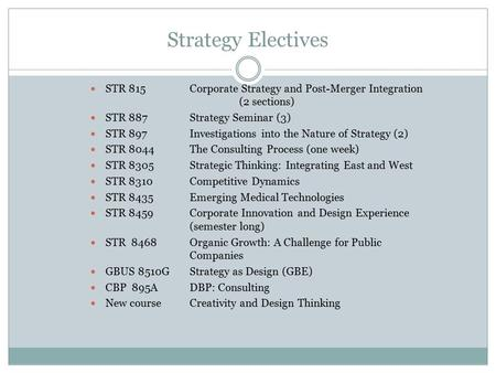 Strategy Electives STR 815Corporate Strategy and Post-Merger Integration (2 sections) STR 887Strategy Seminar (3) STR 897Investigations into the Nature.