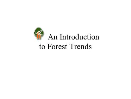 An Introduction to Forest Trends. Our Mission: Forest Trends seeks to accelerate the evolution of economic systems in which: –Commerce sustains forest.