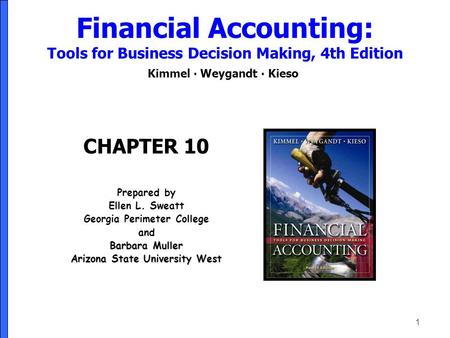 1 Financial Accounting: Tools for Business Decision Making, 4th Edition Kimmel ∙ Weygandt ∙ Kieso CHAPTER 10 Prepared by Ellen L. Sweatt Georgia Perimeter.