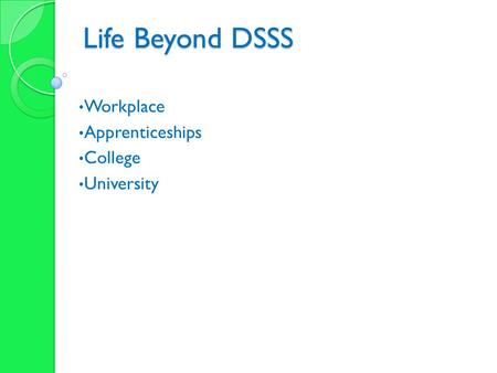 Life Beyond DSSS Workplace Apprenticeships College University.