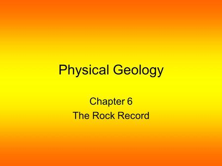 Physical Geology Chapter 6 The Rock Record. Uniformitarianism Is a theory that rejects the idea that catastrophic forces were responsible for the current.