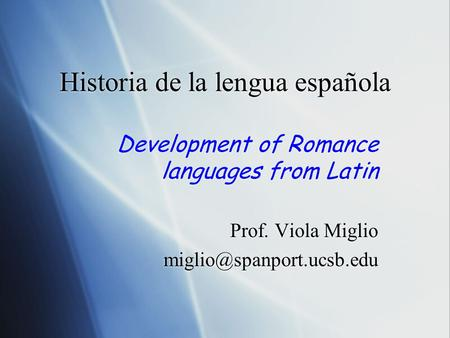 Historia de la lengua española Development of Romance languages from Latin Prof. Viola Miglio Development of Romance languages.