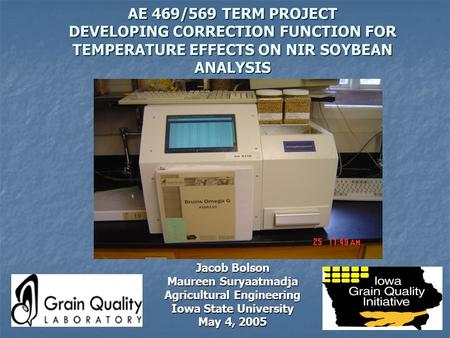 AE 469/569 TERM PROJECT DEVELOPING CORRECTION FUNCTION FOR TEMPERATURE EFFECTS ON NIR SOYBEAN ANALYSIS Jacob Bolson Maureen Suryaatmadja Agricultural Engineering.