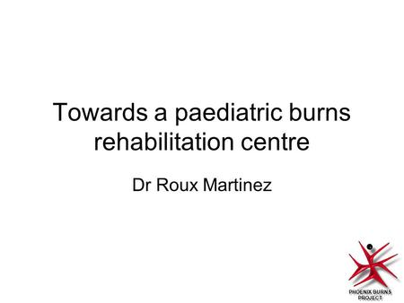 PHOENIX BURNS PROJECT Towards a paediatric burns rehabilitation centre Dr Roux Martinez.