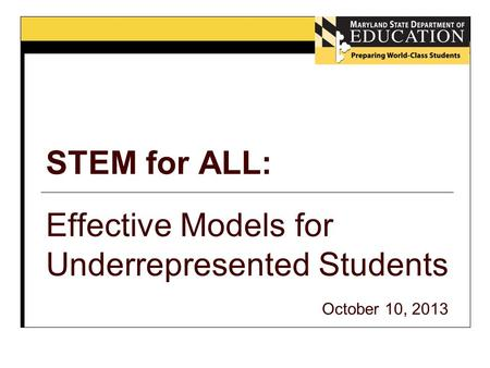 STEM for ALL: Effective Models for Underrepresented Students October 10, 2013.