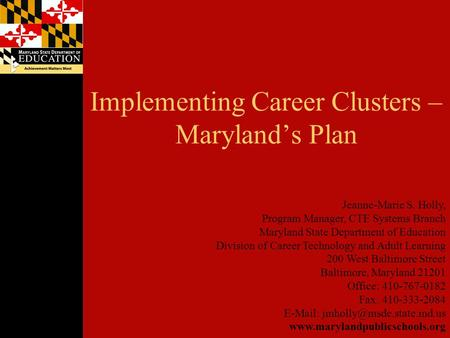 Implementing Career Clusters – Maryland's Plan Jeanne-Marie S. Holly, Program Manager, CTE Systems Branch Maryland State Department of Education Division.
