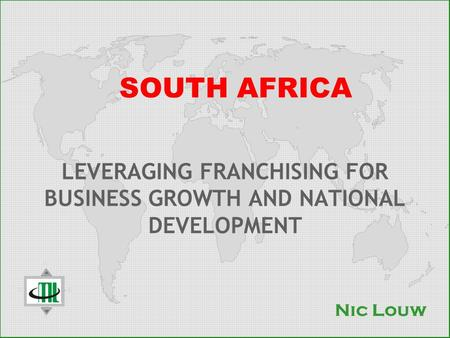 SOUTH AFRICA LEVERAGING FRANCHISING FOR BUSINESS GROWTH AND NATIONAL DEVELOPMENT Nic Louw.