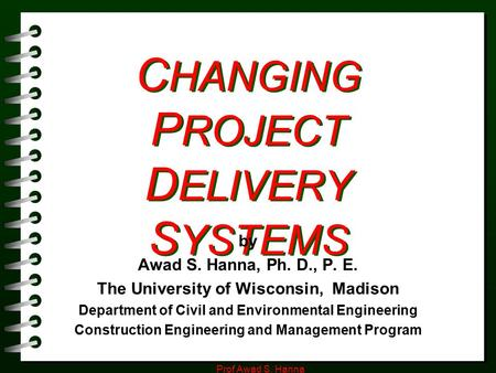 Prof Awad S. Hanna C HANGING P ROJECT D ELIVERY S YSTEMS by Awad S. Hanna, Ph. D., P. E. The University of Wisconsin, Madison Department of Civil and Environmental.