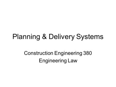 Planning & Delivery Systems Construction Engineering 380 Engineering Law.