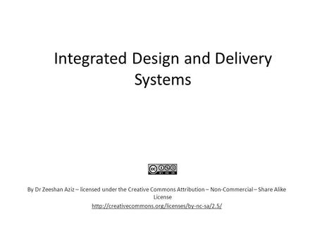 Integrated Design and Delivery Systems By Dr Zeeshan Aziz – licensed under the Creative Commons Attribution – Non-Commercial – Share Alike License