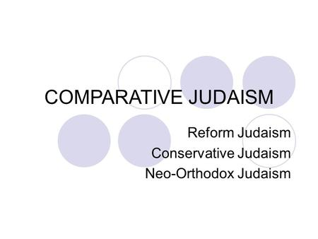 COMPARATIVE JUDAISM Reform Judaism Conservative Judaism Neo-Orthodox Judaism.
