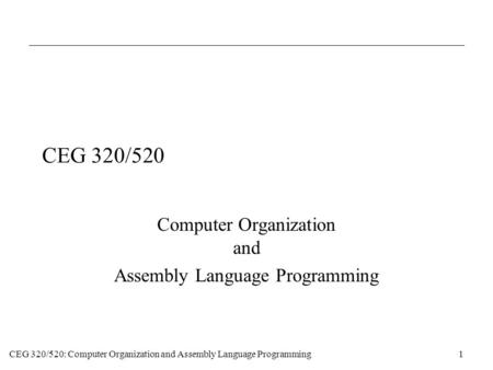 CEG 320/520: Computer Organization and Assembly Language Programming1 CEG 320/520 Computer Organization and Assembly Language Programming.