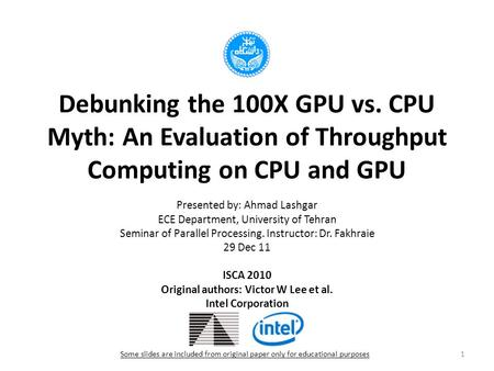 Debunking the 100X GPU vs. CPU Myth: An Evaluation of Throughput Computing on CPU and GPU Presented by: Ahmad Lashgar ECE Department, University of Tehran.