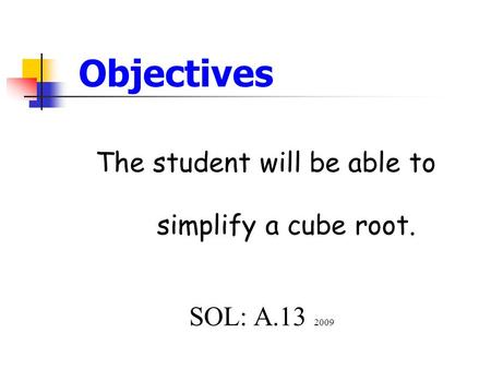 Objectives The student will be able to simplify a cube root. SOL: A.13 2009.