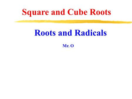 Square and Cube Roots Roots and Radicals Mr. O.