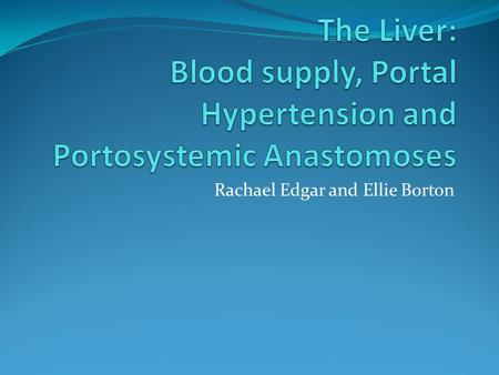 Rachael Edgar and Ellie Borton. The blood supply of the Liver The liver receives blood from two sources. What are they? Arterial supply from Hepatic Artery.