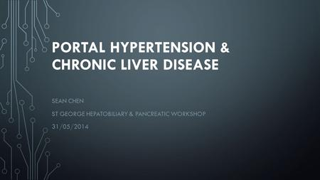 PORTAL HYPERTENSION & CHRONIC LIVER DISEASE SEAN CHEN ST GEORGE HEPATOBILIARY & PANCREATIC WORKSHOP 31/05/2014.