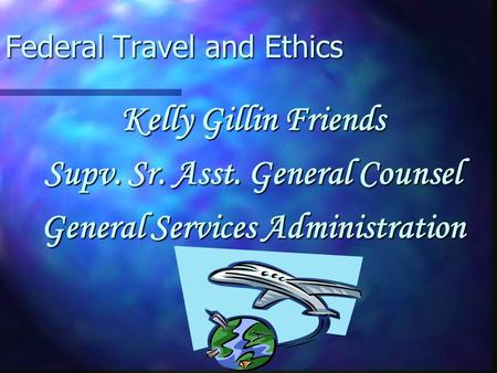 Federal Travel and Ethics Kelly Gillin Friends Supv. Sr. Asst. General Counsel General Services Administration.