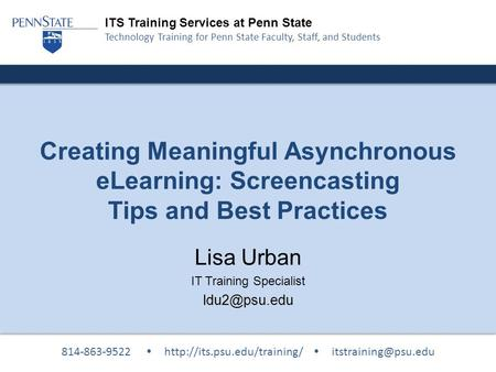 ITS Training Services at Penn State Technology Training for Penn State Faculty, Staff, and Students Creating Meaningful Asynchronous eLearning: Screencasting.