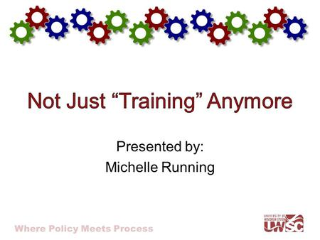 Where Policy Meets Process Presented by: Michelle Running.