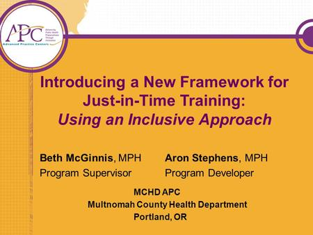 Introducing a New Framework for Just-in-Time Training: Using an Inclusive Approach Beth McGinnis, MPHAron Stephens, MPH Program SupervisorProgram Developer.
