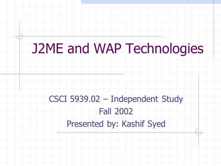 J2ME and WAP Technologies CSCI 5939.02 – Independent Study Fall 2002 Presented by: Kashif Syed.
