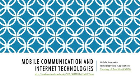 MOBILE COMMUNICATION AND INTERNET TECHNOLOGIES Mobile Internet – Technology and Applications Courtesy <strong>of</strong> Paul Kim (KADO)