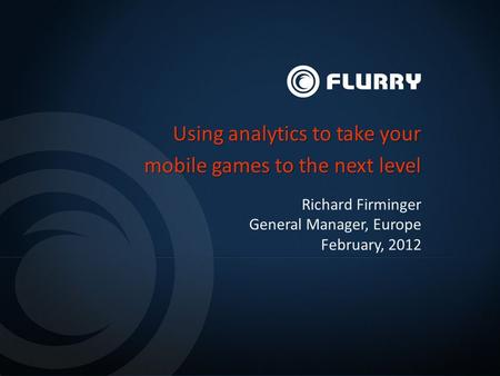 Richard Firminger General Manager, Europe February, 2012 Using analytics to take your mobile games to the next level.