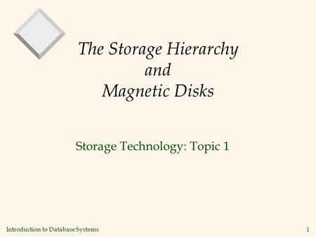Introduction to Database Systems 1 The Storage Hierarchy and Magnetic Disks Storage Technology: Topic 1.