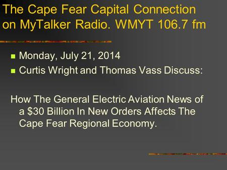 The Cape Fear Capital Connection on MyTalker Radio. WMYT 106.7 fm Monday, July 21, 2014 Curtis Wright and Thomas Vass Discuss: How The General Electric.