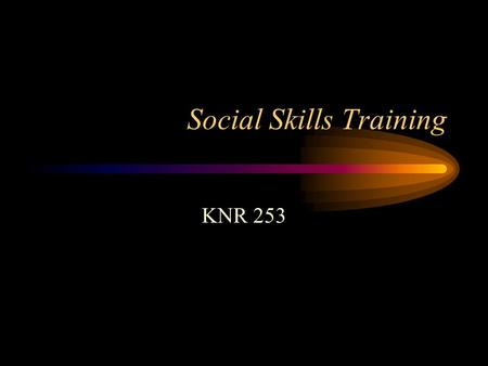 Social Skills Training KNR 253. Social Skills CURRENT Leisure Education Component content –Communication skills –Relationship-building skills –Self-presentation.
