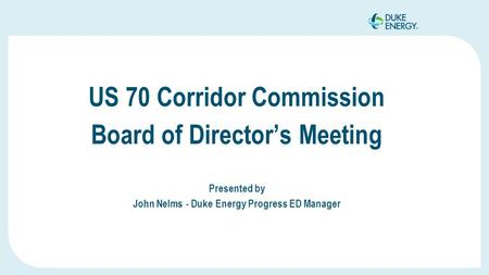 US 70 Corridor Commission Board of Director's Meeting Presented by John Nelms - Duke Energy Progress ED Manager.