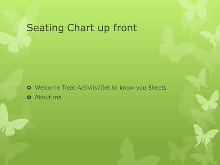 Seating Chart up front  Welcome Treat Activity/Get to know you Sheets  About me.