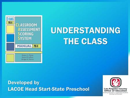 UNDERSTANDING THE CLASS Developed by LACOE Head Start-State Preschool.