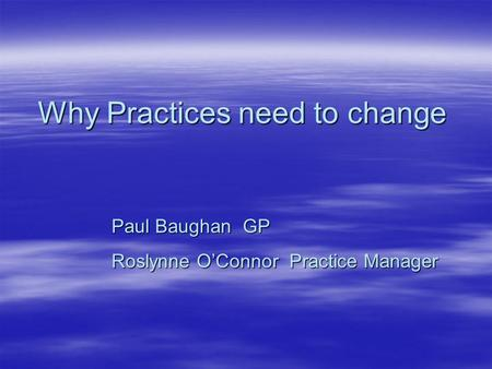Why Practices need to change Paul Baughan GP Roslynne O'Connor Practice Manager.