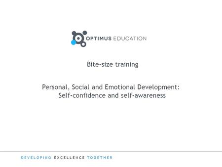 DEVELOPING EXCELLENCE TOGETHER Bite-size training Personal, Social and Emotional Development: Self-confidence and self-awareness.