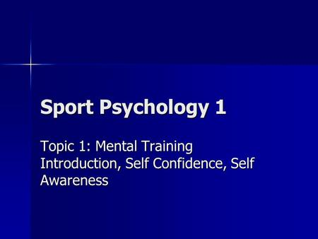 Sport Psychology 1 Topic 1: Mental Training Introduction, Self Confidence, Self Awareness.