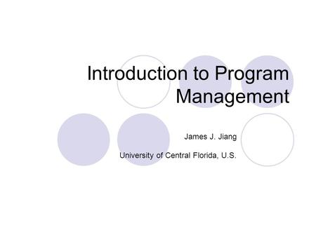 Introduction to Program Management James J. Jiang University of Central Florida, U.S.