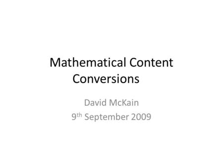 Mathematical Content Conversions David McKain 9 th September 2009.
